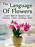 The Language Of Flowers: Learn Which Flowers can Express Your Feelings Best (Language of flowers, Understanding flowers and flowering, Secret Meanings of Flowers)