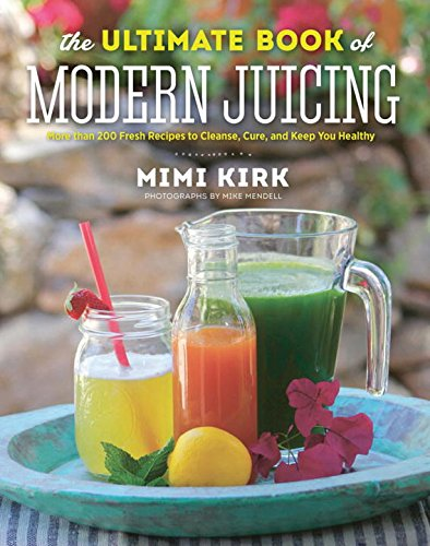 Download The Ultimate Book of Modern Juicing: More than 200 Fresh Recipes to Cleanse, Cure, and Keep You Healthy