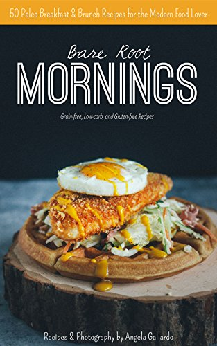 Bare Root Mornings: 50 Paleo Breakfast & Brunch Recipes for the Modern Food Lover by Angela Gallardo