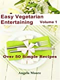 Easy Vegetarian Entertaining Cookbook Volume 1: Over 50 Simple Recipes