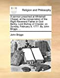 A sermon preached at Whitehall Chapel, at the consecration of the Right Reverend Father in God Beilby, Lord Bishop of Chester, on Sunday, February 9, 1777. By John Briggs, ... (1140922572) by Briggs, John