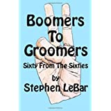 Boomers To Groomers: Sixty From The Sixties ~ Stephen D LeBar