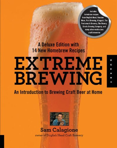 Extreme Brewing, A Deluxe Edition with 14 New Homebrew Recipes: An Introduction to Brewing Craft Beer at Home by Sam Calagione