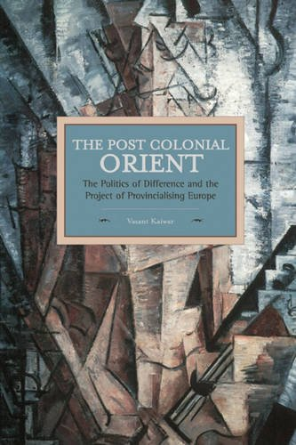 The Postcolonial Orient: The Politics of Difference and the Project of Provincialising Europe (Historical Materialism Bo