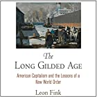 The Long Gilded Age: American Capitalism and the Lessons of a New World Order Hörbuch von Leon Fink Gesprochen von: Ralph Morocco