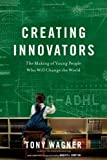 Creating Innovators: The Making of Young People Who Will Change the World by Wagner, Tony (2012)