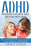ADHD: Parenting a Child or Teen With Attention Deficit Disorder: Signs, Symptoms, Causes & Treatments (Treat ADHD & ADD Without Medication)