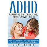 ADHD: Parenting a Child or Teen With Attention Deficit Disorder: Signs, Symptoms, Causes & Treatments (Treat ADHD & ADD Without Medication Book 1) ~ Grace Child
