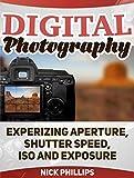 Digital Photography: Experizing Aperture, Shutter Speed, ISO and Exposure (Digital Photography, digital photography book, digital photography for dummies)