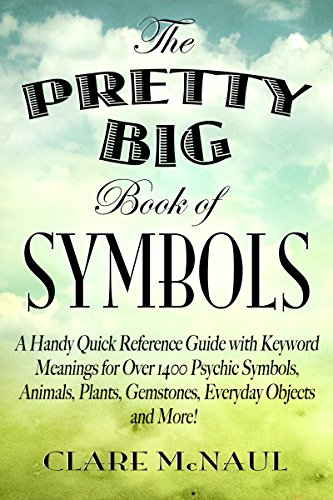 The Pretty Big Book of Symbols: A Handy Quick Reference Guide with Keyword Meanings for Over 1400 Psychic Symbols, Animals, Plants, Gemstones, Everyday Objects & More! PDF