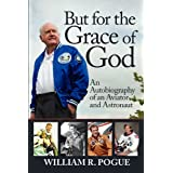 But for the Grace of God: An Autobiography of an Aviator and Astronaut ~ William R. Pogue