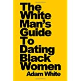 The White Man's Guide To Dating Black Womenby Adam White
