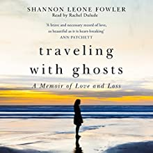 Traveling with Ghosts: A Memoir of Love and Loss Audiobook by Shannon Leone Fowler Narrated by Rachel Dulude