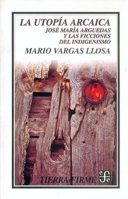 La utopía arcaica : José María Arguedas y las ficciones del indigenismo (Letras Mexicanas) (Spanish Edition)