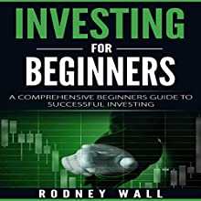 Investing for Beginners: A Comprehensive Beginners Guide to Successful Investing Audiobook by Rodney Wall Narrated by Angus Freathy