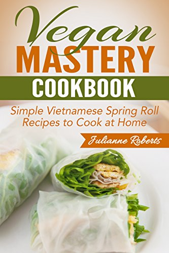 Vegan Mastery Cookbook: Simple Vietnamese Spring Roll Recipes to Cook at Home (International Vegan Cookbook Series, Vegan Spring Rolls, Vietnamese Spring ... Vegan Recipes, How to Make Spring Rolls) by Julianne Roberts