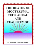 img - for The Deaths of Moctezuma, Cuitlahuac and Cuauhtemoc book / textbook / text book