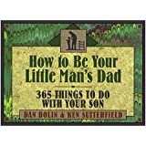 How to Be Your Little Man's Dad: 365 Things to Do with Your Son