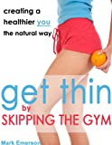 Get Thin by Skipping the Gym: Creating a Healthier You, the Natural Way