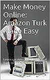 Make Money Online: Amazon Turk Made Easy: Leverage Amazon Mechanical Turk to make money online