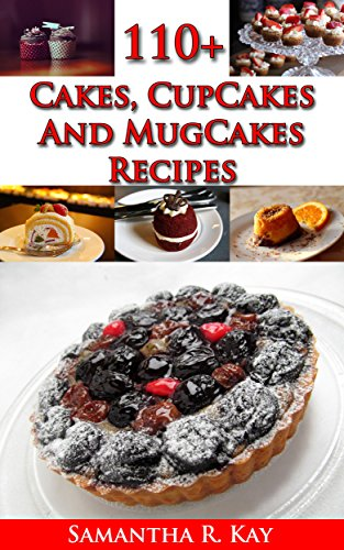 110+ Cakes, CupCakes and MugCakes Recipes by Samantha K. Ray
