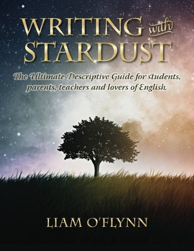 Writing with Stardust: The Ultimate Descriptive Guide for students, parents,teachers and lovers of English., by Liam O Flynn