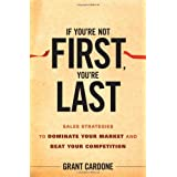If You're Not First, You're Last: Sales Strategies to Dominate Your Market and Beat Your Competition ~ Grant Cardone