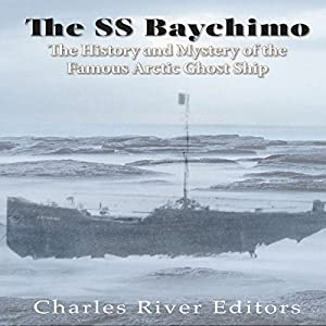 The SS Baychimo: The History and Mystery of the Famous Arctic Ghost Ship Hörbuch von  Charles River Editors Gesprochen von: Scott Clem