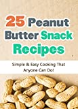 25 Easy Peanut Butter Snack Recipes: Simple and Easy Cooking That Anyone Can Do! (Quick and Easy Cooking Series Book 3)