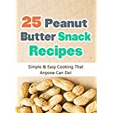 25 Easy Peanut Butter Snack Recipes: Simple and Easy Cooking That Anyone Can Do! (Quick and Easy Cooking Series Book 3) ~ Hannie P. Scott