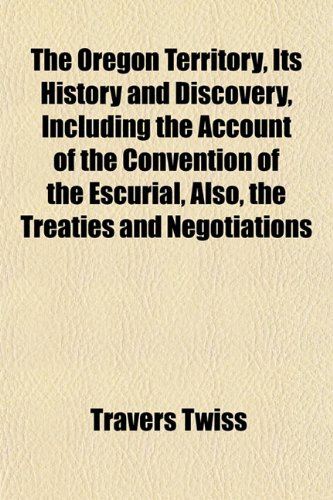 The Oregon Territory, Its History and Discovery, Including the Account of the Convention of the Escurial, Also, the Treaties and Negotiations