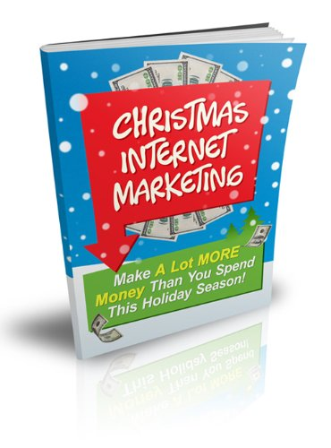 Christmas Internet Marketing - Make A Lot More Money Than You Spend This Holiday Season!