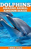 DOLPHINS: Fun Facts and Amazing Photos of Animals in Nature (Amazing Animal Kingdom Series)