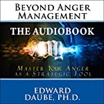 Beyond Anger Management: Master Your Anger as a Strategic Tool | Edward Daube PhD