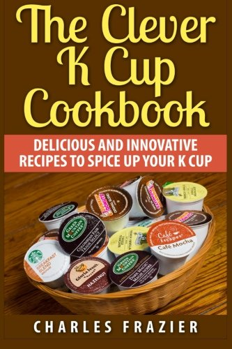 The Clever K Cup Cookbook: Delicious and Innovative Recipes to Spice up Your K Cup PDF