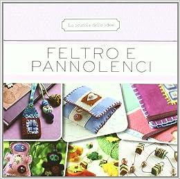 Feltro e pannolenci. 50 schede illustrate: Elena Fiore: 9788845155956
