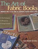Jan Bode Smiley Art of Fabric Books - The - Print on Demand Edition: Innovative Ways To Use Fabric In Scrapbooks, Altered Books & More