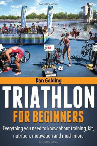 By Dan Golding Triathlon For Beginners: Everything You Need To Know About Training, Nutrition, Kit, Motivation, Rac
