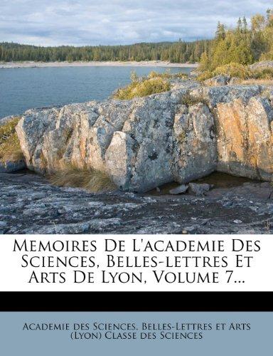 Memoires De L'academie Des Sciences, Belles-lettres Et Arts De Lyon, Volume 7...