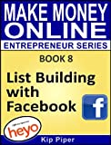 List Building with Facebook: Book 8 of the Make Money Online Entrepreneur Series