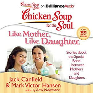 Chicken Soup for the Soul: Like Mother, Like Daughter: Stories about the Special Bond between Mothers and Daughters | [Jack Canfield, Mark Victor Hansen, Amy Newmark (editor)]