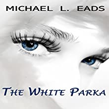 The White Parka (       UNABRIDGED) by Michael L. Eads Narrated by Michael L. Eads