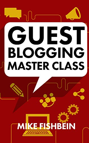 Book: Guest Blogging Master Class - Your Step by Step Guide to Getting More Traffic, Email Subscribers, and Sales by Mike Fishbein