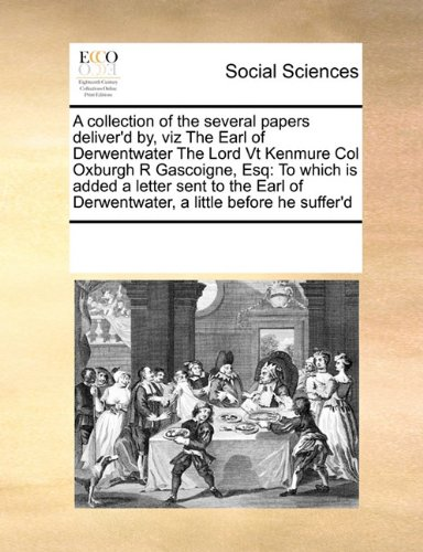 A collection of the several papers deliver'd by, viz The Earl of Derwentwater The Lord Vt Kenmure Col Oxburgh R Gascoigne, Esq: To which is added a ... of Derwentwater, a little before he suffer'd