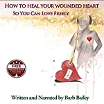 How to Heal Your Wounded Heart so You Can Love Freely: The Blue Rainbow Series | Barb Bailey