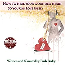 How to Heal Your Wounded Heart so You Can Love Freely: The Blue Rainbow Series (       UNABRIDGED) by Barb Bailey Narrated by Barb Bailey