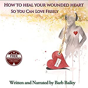How to Heal Your Wounded Heart so You Can Love Freely Audiobook