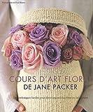 Le cours d'art floral de Jane Packer : Des techniques faciles pour des compositions fleuries fabuleuses