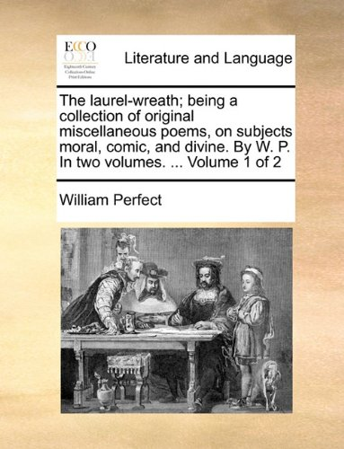 The laurel-wreath; being a collection of original miscellaneous poems, on subjects moral, comic, and divine. By W. P. In two volumes. ...  Volume 1 of 2