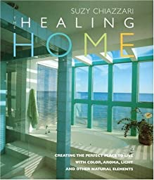 The Healing Home: Creating the Perfect Place to Live with Color, Aroma, Light and Other Natural Resources